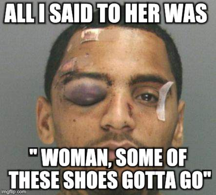 "Never tell your woman | ALL I SAID TO HER WAS "" WOMAN, SOME OF THESE SHOES GOTTA GO"" 