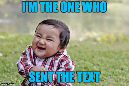 Evil Toddler Meme | I'M THE ONE WHO SENT THE TEXT | image tagged in memes,evil toddler | made w/ Imgflip meme maker