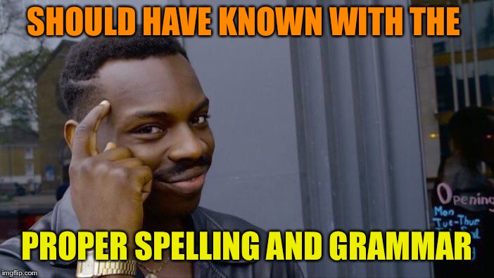 Roll Safe Think About It Meme | SHOULD HAVE KNOWN WITH THE PROPER SPELLING AND GRAMMAR | image tagged in memes,roll safe think about it | made w/ Imgflip meme maker