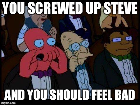 You Should Feel Bad Zoidberg Meme | YOU SCREWED UP STEVE AND YOU SHOULD FEEL BAD | image tagged in memes,you should feel bad zoidberg | made w/ Imgflip meme maker
