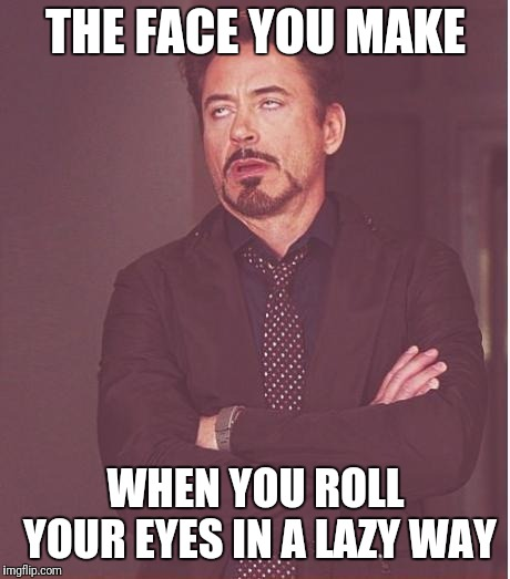 Face You Make Robert Downey Jr Meme | THE FACE YOU MAKE WHEN YOU ROLL YOUR EYES IN A LAZY WAY | image tagged in memes,face you make robert downey jr | made w/ Imgflip meme maker