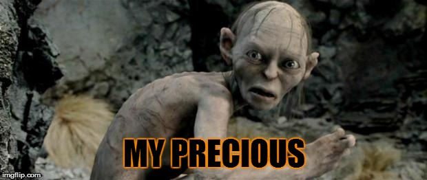 My Precious | MY PRECIOUS | image tagged in my precious | made w/ Imgflip meme maker