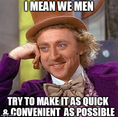 Creepy Condescending Wonka Meme | I MEAN WE MEN TRY TO MAKE IT AS QUICK & CONVENIENT  AS POSSIBLE | image tagged in memes,creepy condescending wonka | made w/ Imgflip meme maker