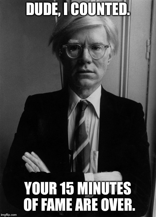 Andy Warhol | DUDE, I COUNTED. YOUR 15 MINUTES OF FAME ARE OVER. | image tagged in andy warhol | made w/ Imgflip meme maker