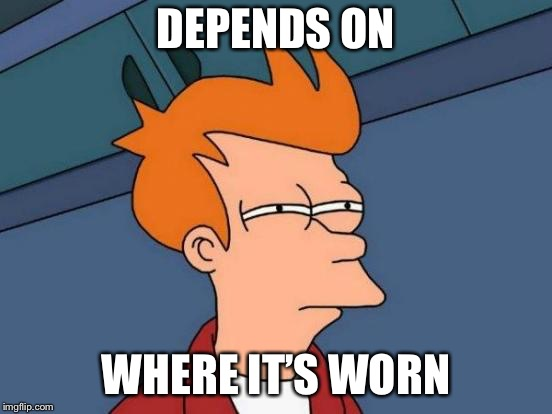 Futurama Fry Meme | DEPENDS ON WHERE IT'S WORN | image tagged in memes,futurama fry | made w/ Imgflip meme maker