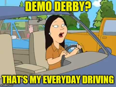 DEMO DERBY? THAT'S MY EVERYDAY DRIVING | made w/ Imgflip meme maker