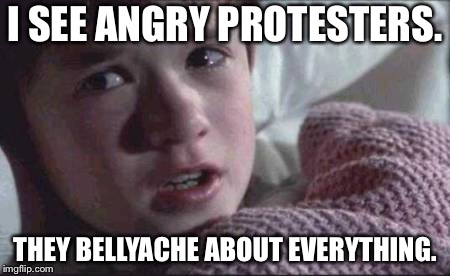 Everything is a hot button | I SEE ANGRY PROTESTERS. THEY BELLYACHE ABOUT EVERYTHING. | image tagged in memes,i see dead people,protesters,everything,anger,rage | made w/ Imgflip meme maker