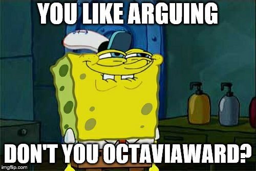 Dont You Squidward Meme | YOU LIKE ARGUING DON'T YOU OCTAVIAWARD? | image tagged in memes,dont you squidward | made w/ Imgflip meme maker