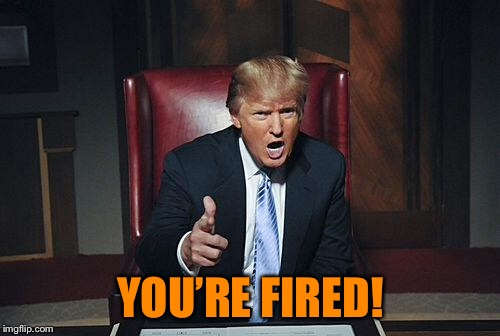Donald Trump You're Fired | YOU'RE FIRED! | image tagged in donald trump you're fired | made w/ Imgflip meme maker