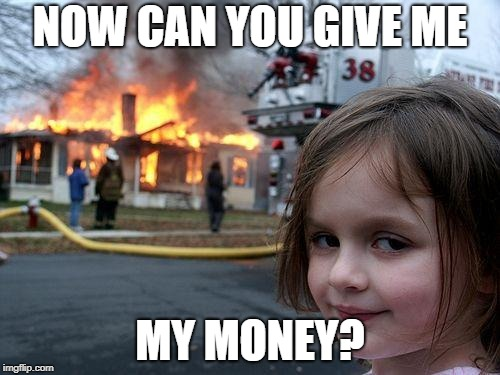 getting money | NOW CAN YOU GIVE ME MY MONEY? | image tagged in memes,disaster girl,money | made w/ Imgflip meme maker