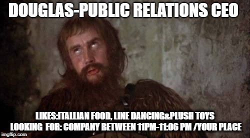LOOKING FOR LOVE-DOUGLAS | DOUGLAS-PUBLIC RELATIONS CEO LIKES:ITALLIAN FOOD, LINE DANCING&PLUSH TOYS LOOKING  FOR: COMPANY BETWEEN 11PM-11:06 PM /YOUR PLACE | image tagged in monty python,online dating,true love,lonely man,relationship goals | made w/ Imgflip meme maker