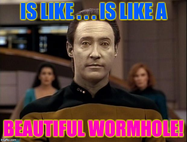 Star trek data | IS LIKE . . . IS LIKE A BEAUTIFUL WORMHOLE! | image tagged in star trek data | made w/ Imgflip meme maker