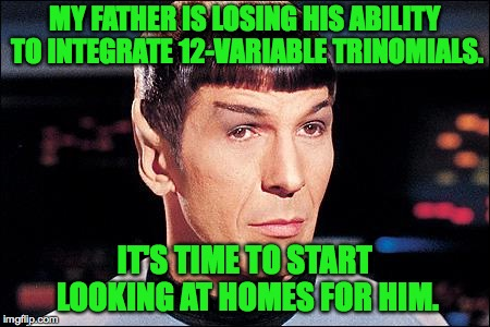 Loving son Spock. |  MY FATHER IS LOSING HIS ABILITY TO INTEGRATE 12-VARIABLE TRINOMIALS. IT'S TIME TO START LOOKING AT HOMES FOR HIM. | image tagged in condescending spock,memes,a place for dad | made w/ Imgflip meme maker