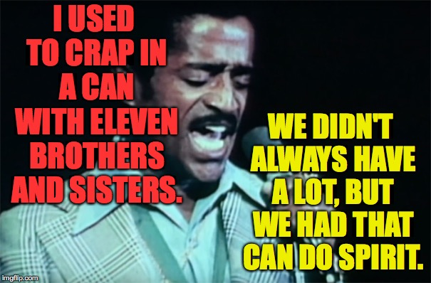 Get your crap together.  Babe. | I USED TO CRAP IN A CAN WITH ELEVEN BROTHERS AND SISTERS. WE DIDN'T ALWAYS HAVE A LOT, BUT WE HAD THAT CAN DO SPIRIT. | image tagged in sammy davis jr,memes,cats babe | made w/ Imgflip meme maker