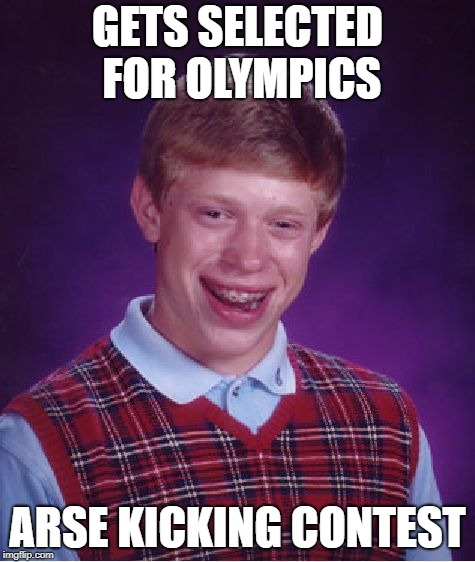 Bad Luck Brian Meme | GETS SELECTED FOR OLYMPICS ARSE KICKING CONTEST | image tagged in memes,bad luck brian | made w/ Imgflip meme maker