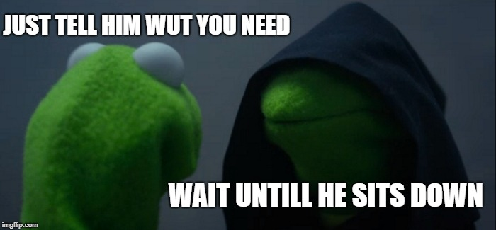 my mom logic | JUST TELL HIM WUT YOU NEED WAIT UNTILL HE SITS DOWN | image tagged in memes,evil kermit | made w/ Imgflip meme maker