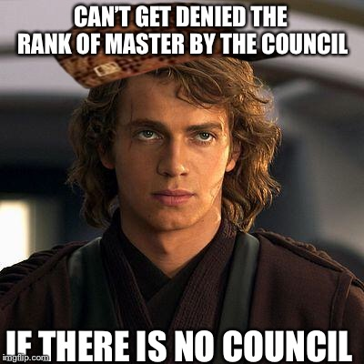 anakin |  CAN'T GET DENIED THE RANK OF MASTER BY THE COUNCIL; IF THERE IS NO COUNCIL | image tagged in anakin,scumbag | made w/ Imgflip meme maker