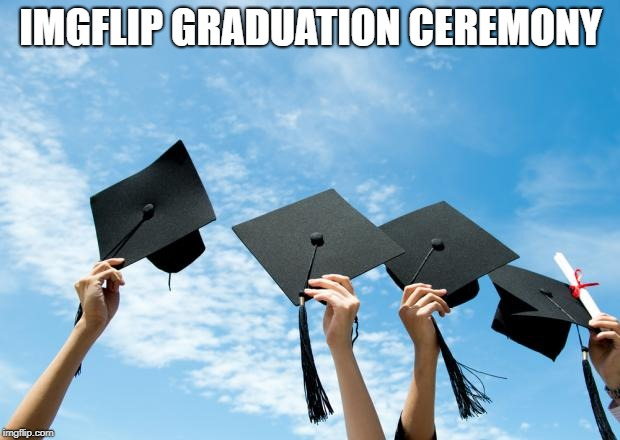 college graduation | IMGFLIP GRADUATION CEREMONY | image tagged in college graduation | made w/ Imgflip meme maker