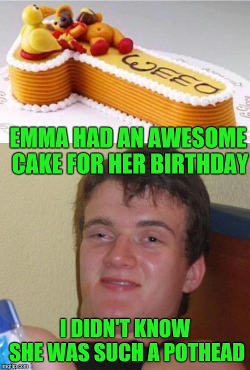 Be at the party by 4:20 | EMMA HAD AN AWESOME CAKE FOR HER BIRTHDAY I DIDN'T KNOW SHE WAS SUCH A POTHEAD | image tagged in 10 guy,birthday cake,pipe_picasso,weed | made w/ Imgflip meme maker
