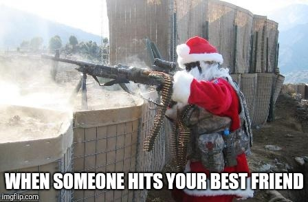 Hohoho | WHEN SOMEONE HITS YOUR BEST FRIEND | image tagged in memes,hohoho | made w/ Imgflip meme maker