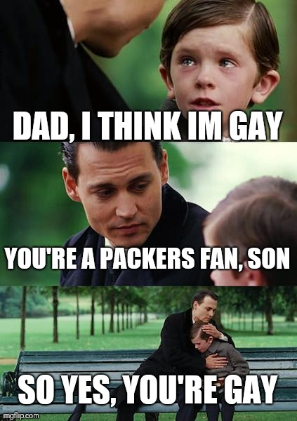 Finding Neverland Meme | DAD, I THINK IM GAY YOU'RE A PACKERS FAN, SON SO YES, YOU'RE GAY | image tagged in memes,finding neverland | made w/ Imgflip meme maker