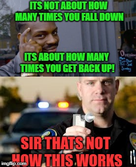 field sobriety done poorly | ITS NOT ABOUT HOW MANY TIMES YOU FALL DOWN SIR THATS NOT HOW THIS WORKS ITS ABOUT HOW MANY TIMES YOU GET BACK UP! | image tagged in drinking,bad drivers | made w/ Imgflip meme maker