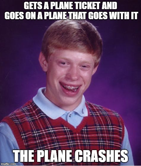 Bad Luck Brian Meme | GETS A PLANE TICKET AND GOES ON A PLANE THAT GOES WITH IT THE PLANE CRASHES | image tagged in memes,bad luck brian | made w/ Imgflip meme maker