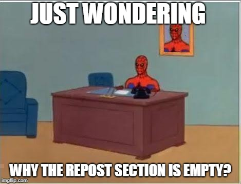 Spiderman Computer Desk Meme | JUST WONDERING WHY THE REPOST SECTION IS EMPTY? | image tagged in memes,spiderman computer desk,spiderman | made w/ Imgflip meme maker