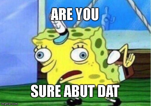 Mocking Spongebob Meme | ARE YOU SURE ABUT DAT | image tagged in memes,mocking spongebob | made w/ Imgflip meme maker