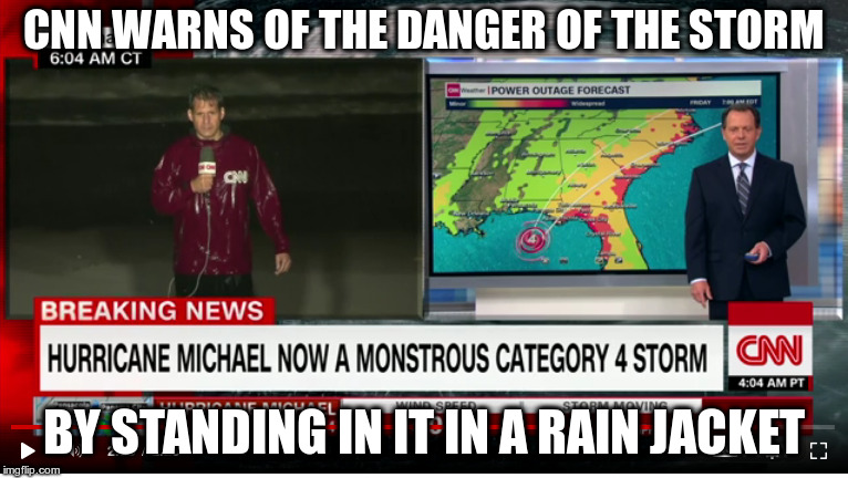 Pay attention, don't do this! | CNN WARNS OF THE DANGER OF THE STORM BY STANDING IN IT IN A RAIN JACKET | image tagged in cnn,mainstream media,humor,hurricane michael,florida,riding it out | made w/ Imgflip meme maker