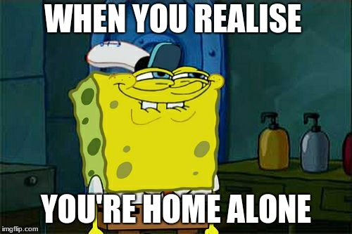 Dont You Squidward | WHEN YOU REALISE YOU'RE HOME ALONE | image tagged in memes,dont you squidward | made w/ Imgflip meme maker