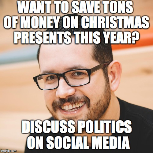 Start now, before it's too late |  WANT TO SAVE TONS OF MONEY ON CHRISTMAS PRESENTS THIS YEAR? DISCUSS POLITICS ON SOCIAL MEDIA | image tagged in bad advice evan,christmas,presents | made w/ Imgflip meme maker