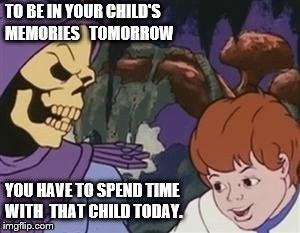 Skeletor kid |  TO BE IN YOUR CHILD'S MEMORIES   TOMORROW; YOU HAVE TO SPEND TIME WITH  THAT CHILD TODAY. | image tagged in skeletor kid | made w/ Imgflip meme maker