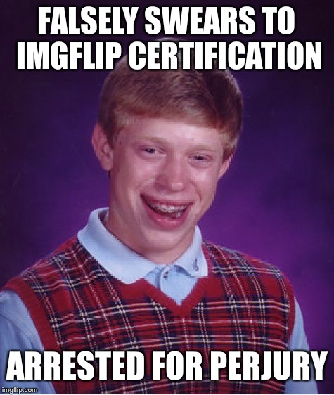 Bad Luck Brian Meme | FALSELY SWEARS TO IMGFLIP CERTIFICATION ARRESTED FOR PERJURY | image tagged in memes,bad luck brian | made w/ Imgflip meme maker