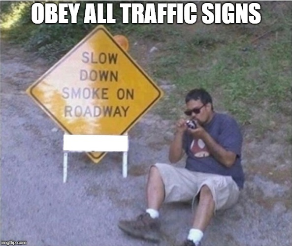 heres your sign | OBEY ALL TRAFFIC SIGNS | image tagged in sign,smokin | made w/ Imgflip meme maker
