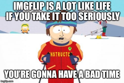 Super Cool Ski Instructor Meme | IMGFLIP IS A LOT LIKE LIFE IF YOU TAKE IT TOO SERIOUSLY YOU'RE GONNA HAVE A BAD TIME | image tagged in memes,super cool ski instructor | made w/ Imgflip meme maker