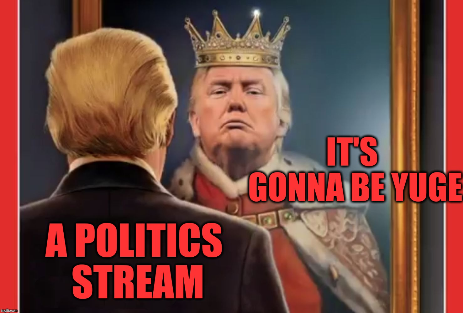 King Trump |  IT'S GONNA BE YUGE; A POLITICS STREAM | image tagged in king trump,meme stream,politics stream,trump huge | made w/ Imgflip meme maker