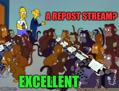 simpsons monkeys | A REPOST STREAM? EXCELLENT | image tagged in simpsons monkeys | made w/ Imgflip meme maker