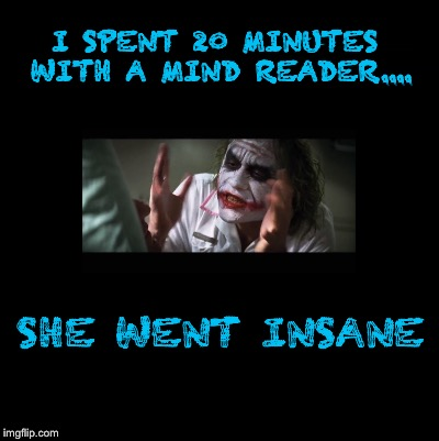 Blank | I SPENT 20 MINUTES WITH A MIND READER.... SHE WENT INSANE | image tagged in blank | made w/ Imgflip meme maker
