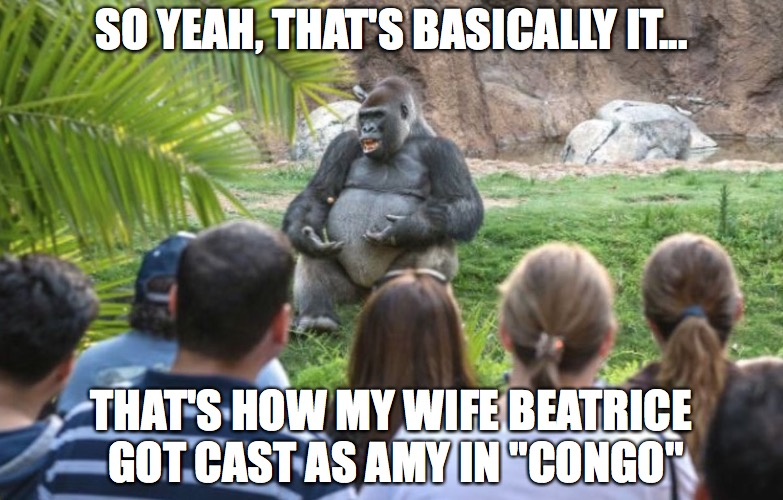 "Congo | SO YEAH, THAT'S BASICALLY IT... THAT'S HOW MY WIFE BEATRICE GOT CAST AS AMY IN ""CONGO"" 