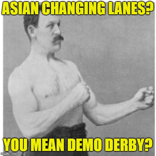 Overly Manly Man Meme | ASIAN CHANGING LANES? YOU MEAN DEMO DERBY? | image tagged in memes,overly manly man | made w/ Imgflip meme maker