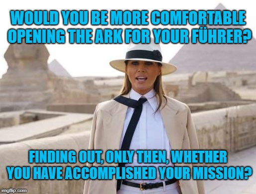 Open it for the Führer? | WOULD YOU BE MORE COMFORTABLE OPENING THE ARK FOR YOUR FÜHRER? FINDING OUT, ONLY THEN, WHETHER YOU HAVE ACCOMPLISHED YOUR MISSION? | image tagged in melania belloq,melania,belloq,memes | made w/ Imgflip meme maker