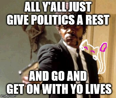 if somebody wins office somebody wins office, just chillax and be grateful for what you have pls :/ | ALL Y'ALL JUST GIVE POLITICS A REST AND GO AND GET ON WITH YO LIVES | image tagged in memes,say that again i dare you | made w/ Imgflip meme maker