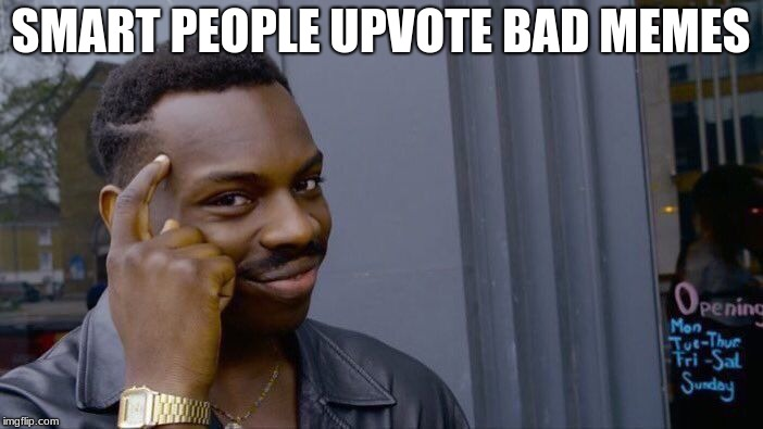 Roll Safe Think About It Meme | SMART PEOPLE UPVOTE BAD MEMES | image tagged in memes,roll safe think about it | made w/ Imgflip meme maker
