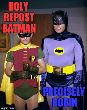 HOLY REPOST BATMAN PRECISELY ROBIN | made w/ Imgflip meme maker