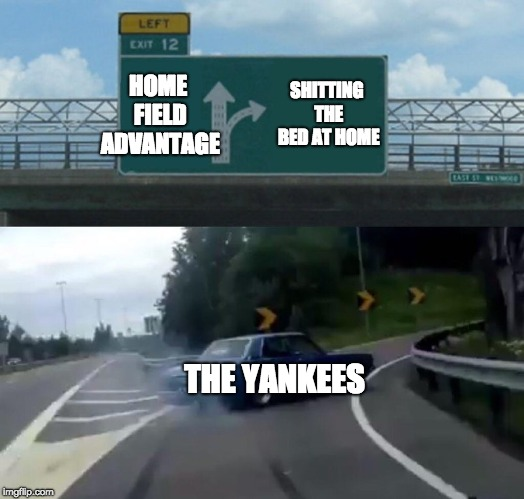 Left Exit 12 Off Ramp Meme | HOME FIELD ADVANTAGE SHITTING THE BED AT HOME THE YANKEES | image tagged in memes,left exit 12 off ramp | made w/ Imgflip meme maker
