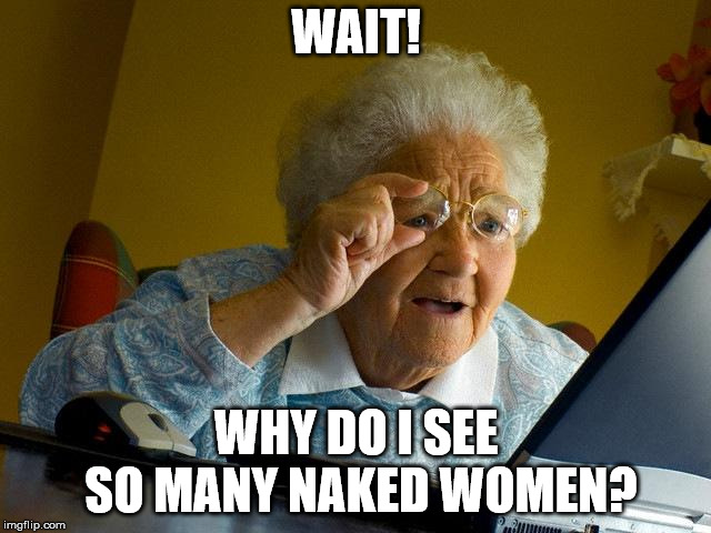Grandma Finds The Internet Meme | WAIT! WHY DO I SEE SO MANY NAKED WOMEN? | image tagged in memes,grandma finds the internet,nsfw,funny,grandma,internet noob | made w/ Imgflip meme maker