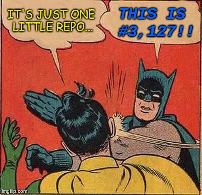 Batman Slapping Robin Meme | IT'S JUST ONE LITTLE REPO... THIS IS #3,127!! | image tagged in memes,batman slapping robin | made w/ Imgflip meme maker
