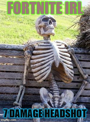 Waiting Skeleton Meme |  FORTNITE IRL; 7 DAMAGE HEADSHOT | image tagged in memes,waiting skeleton | made w/ Imgflip meme maker