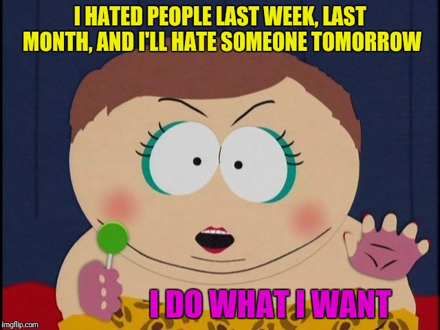 I HATED PEOPLE LAST WEEK, LAST MONTH, AND I'LL HATE SOMEONE TOMORROW I DO WHAT I WANT | made w/ Imgflip meme maker